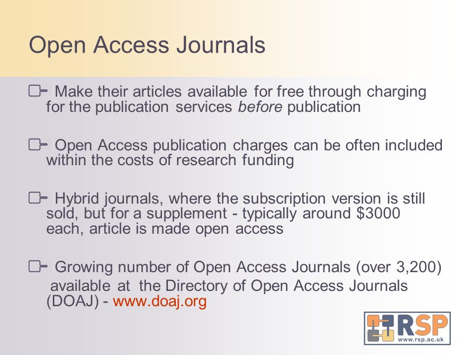 Open Access Journals Make their articles available for free through charging for the publication services before publication Open Access publication charges can be often included within the costs of research funding Hybrid journals, where the subscription version is still sold, but for a supplement - typically around $3000 each, article is made open access Growing number of Open Access Journals (over 3,200) available at the Directory of Open Access Journals (DOAJ) - www.doaj.org