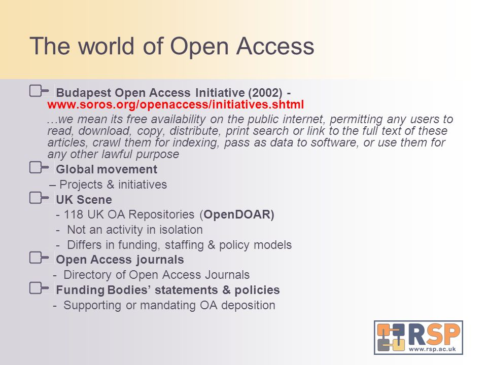 The world of Open Access Budapest Open Access Initiative (2002) - www.soros.org/openaccess/initiatives.shtml …we mean its free availability on the public internet, permitting any users to read, download, copy, distribute, print search or link to the full text of these articles, crawl them for indexing, pass as data to software, or use them for any other lawful purpose Global movement – Projects & initiatives UK Scene - 118 UK OA Repositories (OpenDOAR) - Not an activity in isolation - Differs in funding, staffing & policy models Open Access journals - Directory of Open Access Journals Funding Bodies statements & policies - Supporting or mandating OA deposition