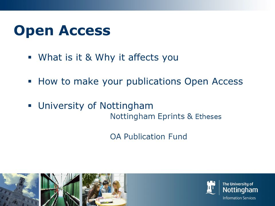 Open Access What is it & Why it affects you How to make your publications Open Access University of Nottingham Nottingham Eprints & Etheses OA Publica