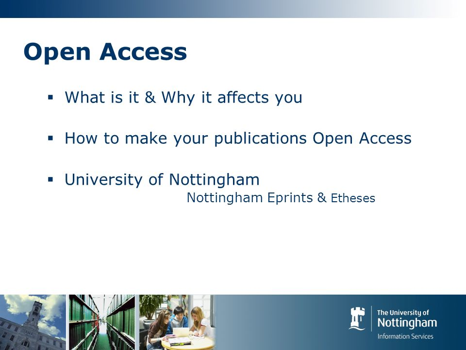 Open Access What is it & Why it affects you How to make your publications Open Access University of Nottingham Nottingham Eprints & Etheses