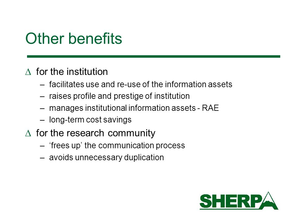 Other benefits for the institution –facilitates use and re-use of the information assets –raises profile and prestige of institution –manages institutional information assets - RAE –long-term cost savings for the research community –frees up the communication process –avoids unnecessary duplication