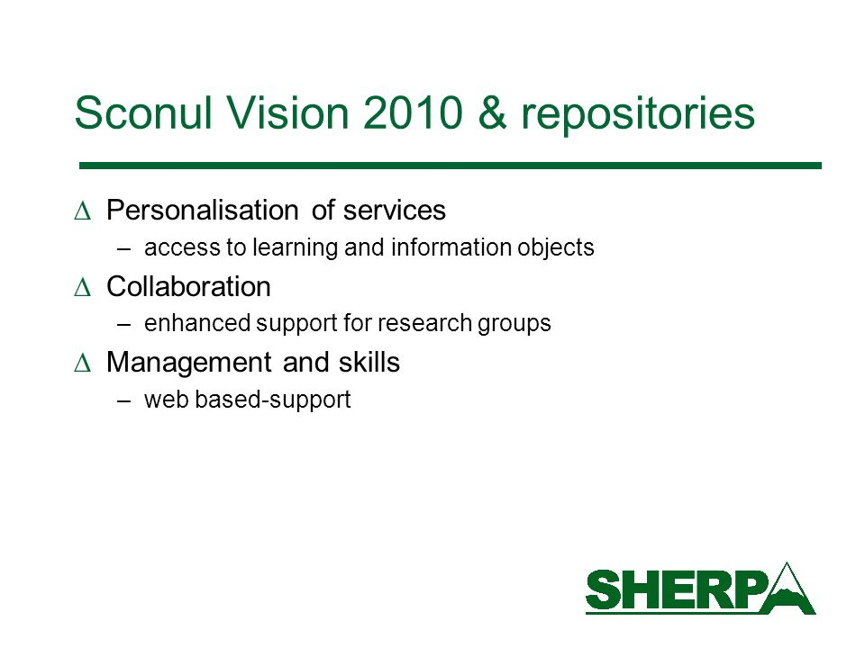 Sconul Vision 2010 & repositories Personalisation of services –access to learning and information objects Collaboration –enhanced support for research groups Management and skills –web based-support
