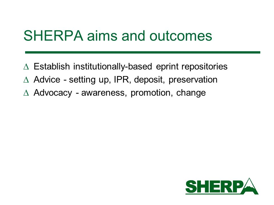 SHERPA aims and outcomes Establish institutionally-based eprint repositories Advice - setting up, IPR, deposit, preservation Advocacy - awareness, promotion, change