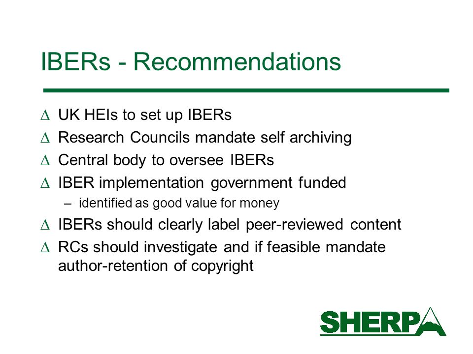 IBERs - Recommendations UK HEIs to set up IBERs Research Councils mandate self archiving Central body to oversee IBERs IBER implementation government funded –identified as good value for money IBERs should clearly label peer-reviewed content RCs should investigate and if feasible mandate author-retention of copyright
