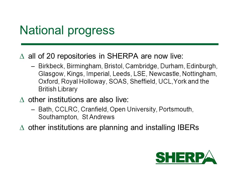 National progress all of 20 repositories in SHERPA are now live: –Birkbeck, Birmingham, Bristol, Cambridge, Durham, Edinburgh, Glasgow, Kings, Imperial, Leeds, LSE, Newcastle, Nottingham, Oxford, Royal Holloway, SOAS, Sheffield, UCL,York and the British Library other institutions are also live: –Bath, CCLRC, Cranfield, Open University, Portsmouth, Southampton, St Andrews other institutions are planning and installing IBERs