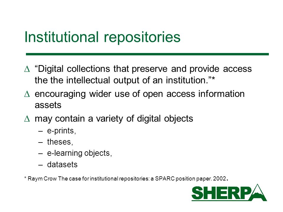 Institutional repositories Digital collections that preserve and provide access the the intellectual output of an institution.* encouraging wider use of open access information assets may contain a variety of digital objects –e-prints, –theses, –e-learning objects, –datasets * Raym Crow The case for institutional repositories: a SPARC position paper.