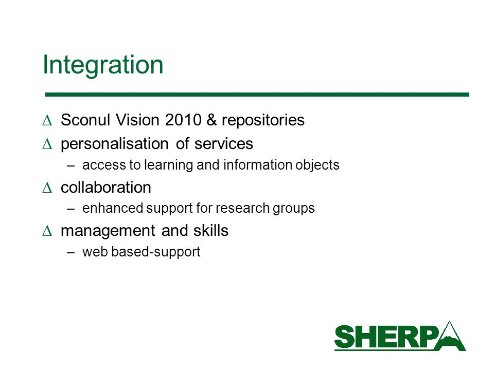 Integration Sconul Vision 2010 & repositories personalisation of services –access to learning and information objects collaboration –enhanced support for research groups management and skills –web based-support