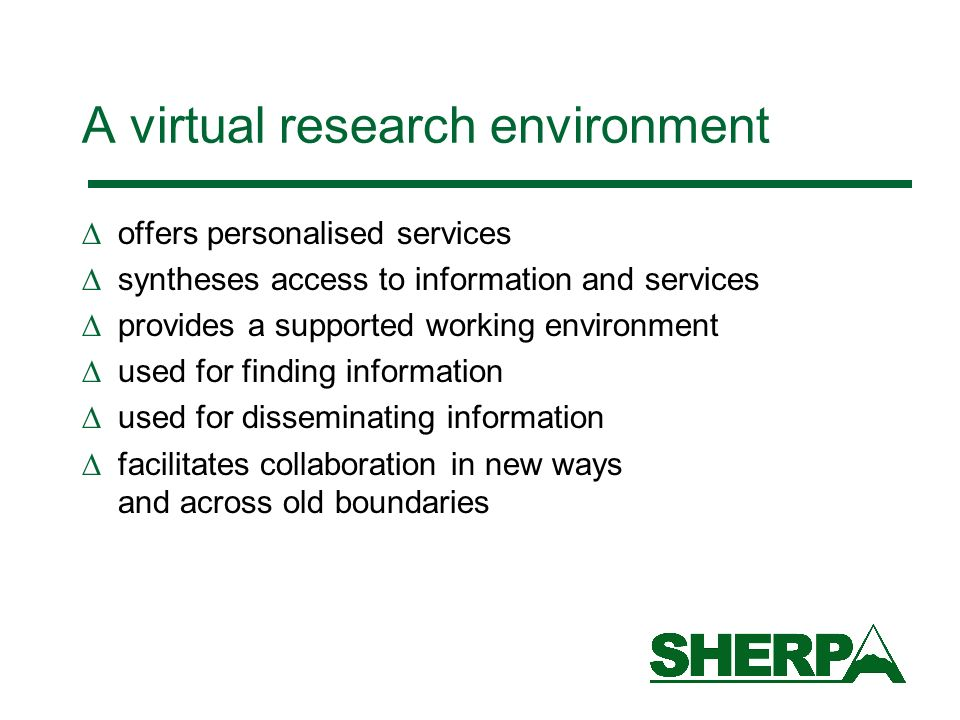 A virtual research environment offers personalised services syntheses access to information and services provides a supported working environment used for finding information used for disseminating information facilitates collaboration in new ways and across old boundaries