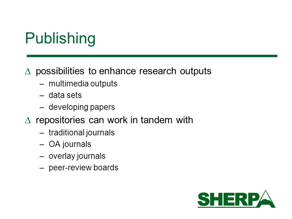 Publishing possibilities to enhance research outputs –multimedia outputs –data sets –developing papers repositories can work in tandem with –traditional journals –OA journals –overlay journals –peer-review boards