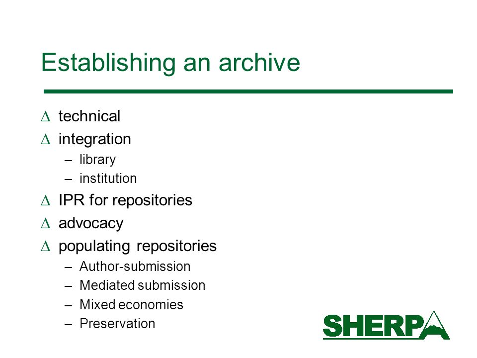 Establishing an archive technical integration –library –institution IPR for repositories advocacy populating repositories –Author-submission –Mediated submission –Mixed economies –Preservation