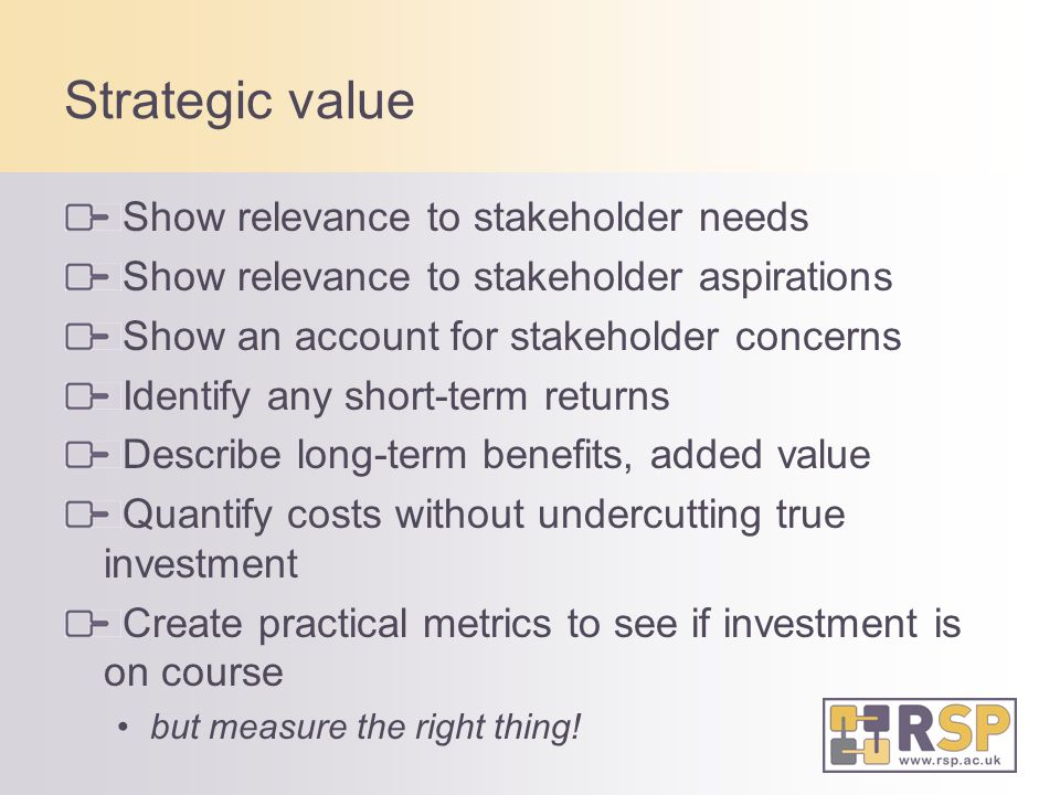 Strategic value Show relevance to stakeholder needs Show relevance to stakeholder aspirations Show an account for stakeholder concerns Identify any short-term returns Describe long-term benefits, added value Quantify costs without undercutting true investment Create practical metrics to see if investment is on course but measure the right thing!