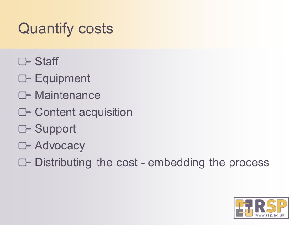 Quantify costs Staff Equipment Maintenance Content acquisition Support Advocacy Distributing the cost - embedding the process