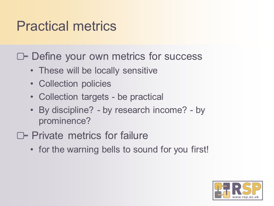 Practical metrics Define your own metrics for success These will be locally sensitive Collection policies Collection targets - be practical By discipline.