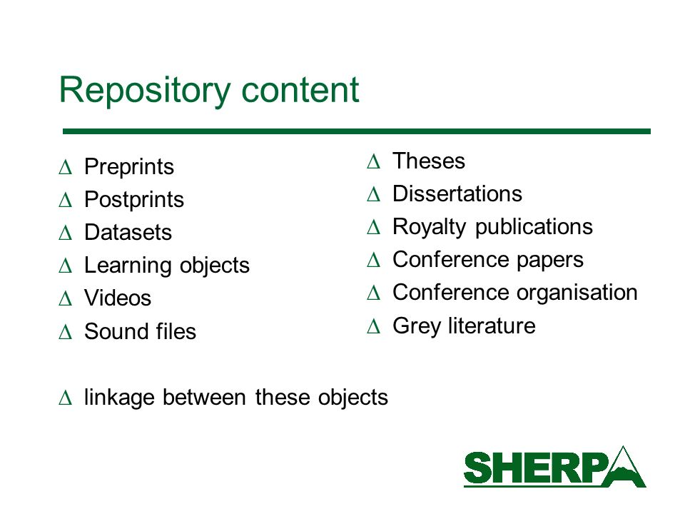 Repository content Preprints Postprints Datasets Learning objects Videos Sound files linkage between these objects Theses Dissertations Royalty publications Conference papers Conference organisation Grey literature
