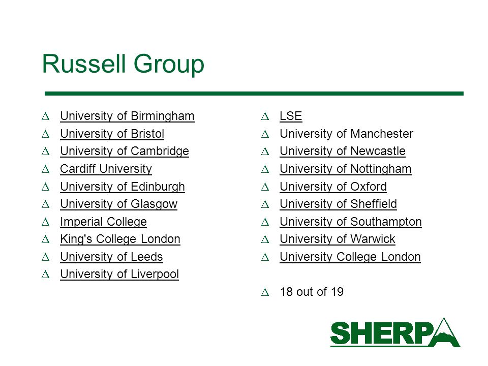Russell Group University of Birmingham University of Bristol University of Cambridge Cardiff University University of Edinburgh University of Glasgow Imperial College King s College London University of Leeds University of Liverpool LSE University of Manchester University of Newcastle University of Nottingham University of Oxford University of Sheffield University of Southampton University of Warwick University College London 18 out of 19