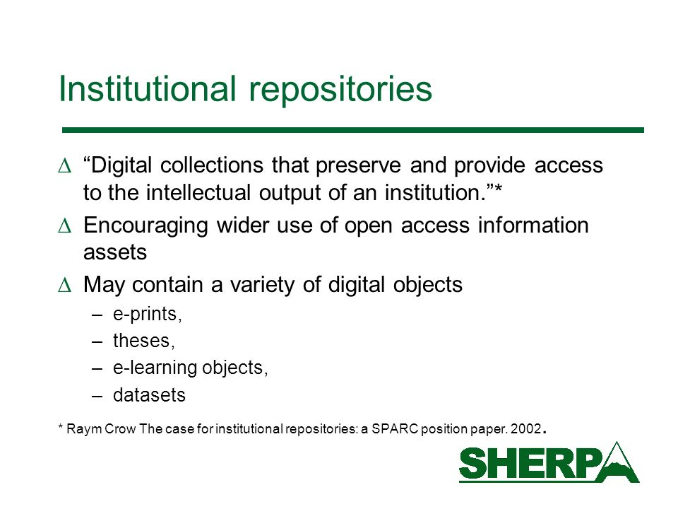 Institutional repositories Digital collections that preserve and provide access to the intellectual output of an institution.* Encouraging wider use of open access information assets May contain a variety of digital objects –e-prints, –theses, –e-learning objects, –datasets * Raym Crow The case for institutional repositories: a SPARC position paper.