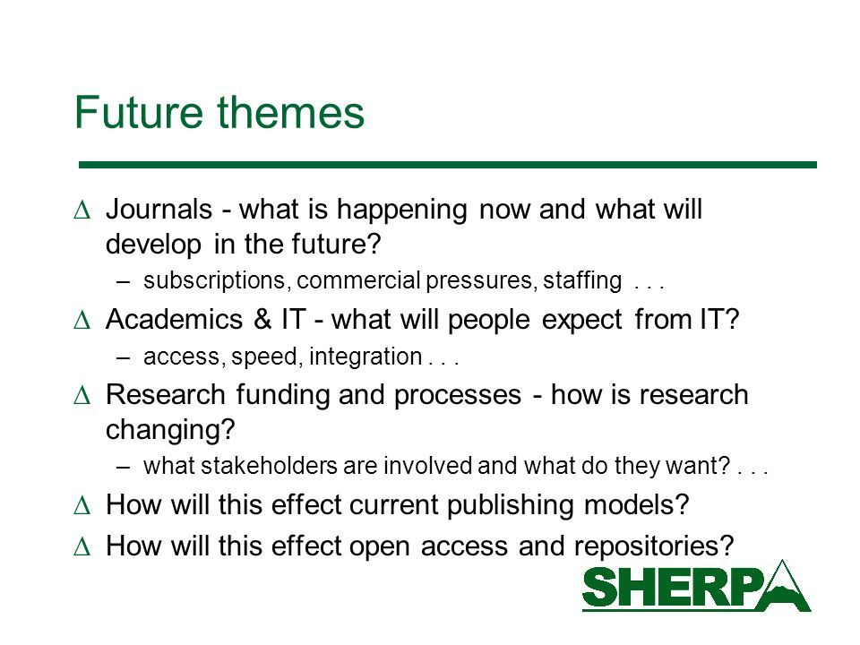 Future themes Journals - what is happening now and what will develop in the future? –subscriptions, commercial pressures, staffing... Academics & IT -