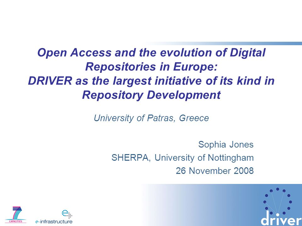 Open Access and the evolution of Digital Repositories in Europe: DRIVER as the largest initiative of its kind in Repository Development University of Patras, Greece Sophia Jones SHERPA, University of Nottingham 26 November 2008