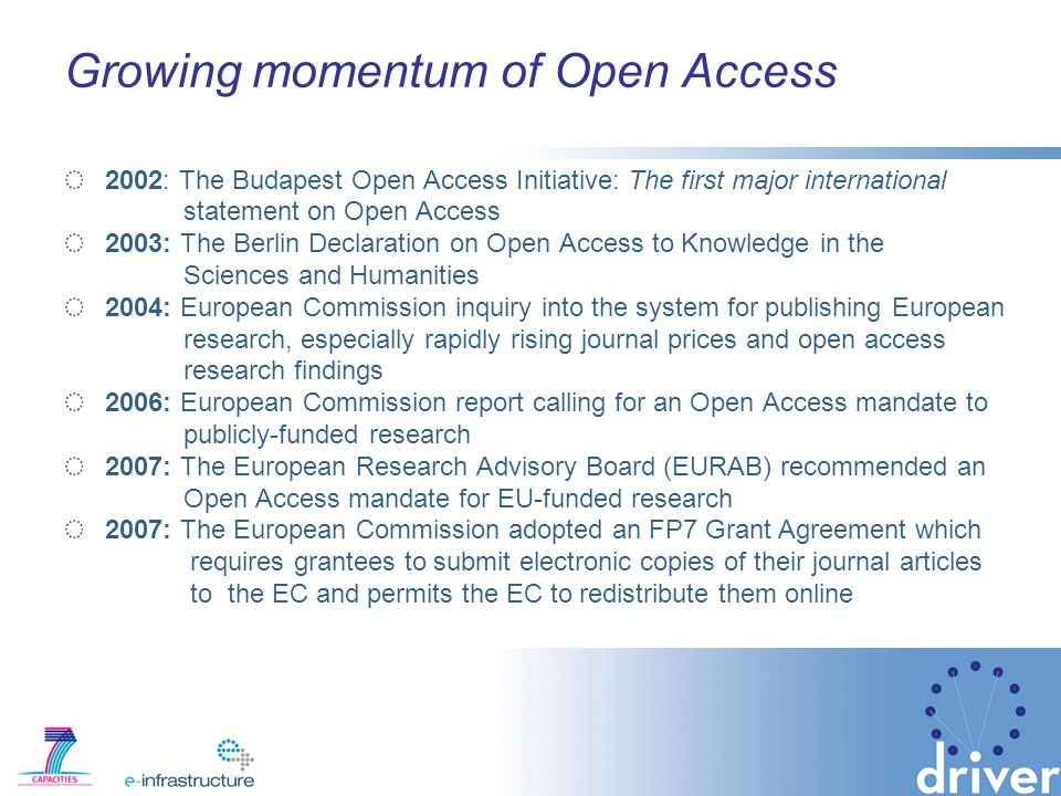Growing momentum of Open Access 2002: The Budapest Open Access Initiative: The first major international statement on Open Access 2003: The Berlin Declaration on Open Access to Knowledge in the Sciences and Humanities 2004: European Commission inquiry into the system for publishing European research, especially rapidly rising journal prices and open access research findings 2006: European Commission report calling for an Open Access mandate to publicly-funded research 2007: The European Research Advisory Board (EURAB) recommended an Open Access mandate for EU-funded research 2007: The European Commission adopted an FP7 Grant Agreement which requires grantees to submit electronic copies of their journal articles to the EC and permits the EC to redistribute them online