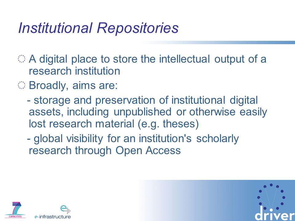 Institutional Repositories A digital place to store the intellectual output of a research institution Broadly, aims are: - storage and preservation of institutional digital assets, including unpublished or otherwise easily lost research material (e.g.