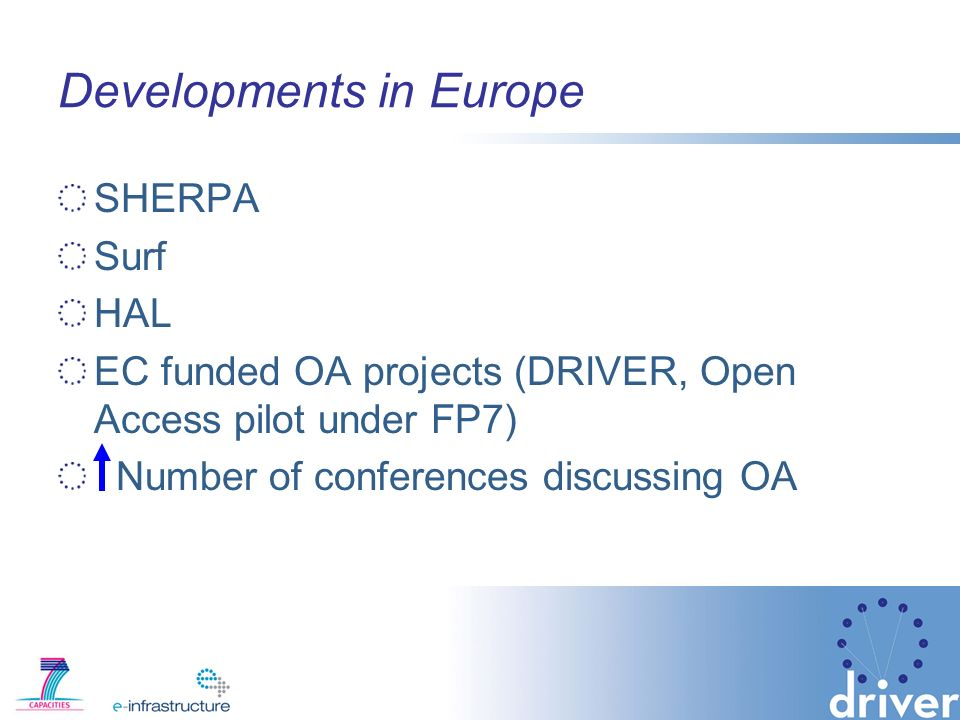 Developments in Europe SHERPA Surf HAL EC funded OA projects (DRIVER, Open Access pilot under FP7) Number of conferences discussing OA