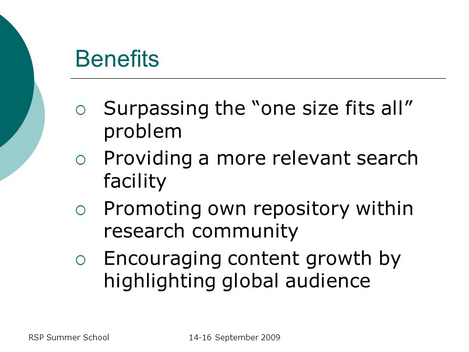 RSP Summer School14-16 September 2009 Benefits Surpassing the one size fits all problem Providing a more relevant search facility Promoting own repository within research community Encouraging content growth by highlighting global audience