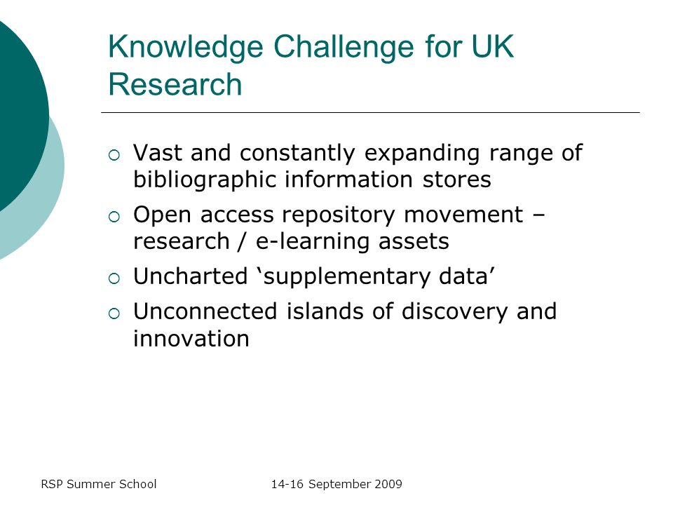 RSP Summer School14-16 September 2009 Knowledge Challenge for UK Research Vast and constantly expanding range of bibliographic information stores Open