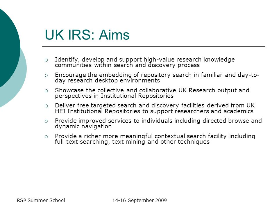 RSP Summer School14-16 September 2009 UK IRS: Aims Identify, develop and support high-value research knowledge communities within search and discovery process Encourage the embedding of repository search in familiar and day-to- day research desktop environments Showcase the collective and collaborative UK Research output and perspectives in Institutional Repositories Deliver free targeted search and discovery facilities derived from UK HEI Institutional Repositories to support researchers and academics Provide improved services to individuals including directed browse and dynamic navigation Provide a richer more meaningful contextual search facility including full-text searching, text mining and other techniques
