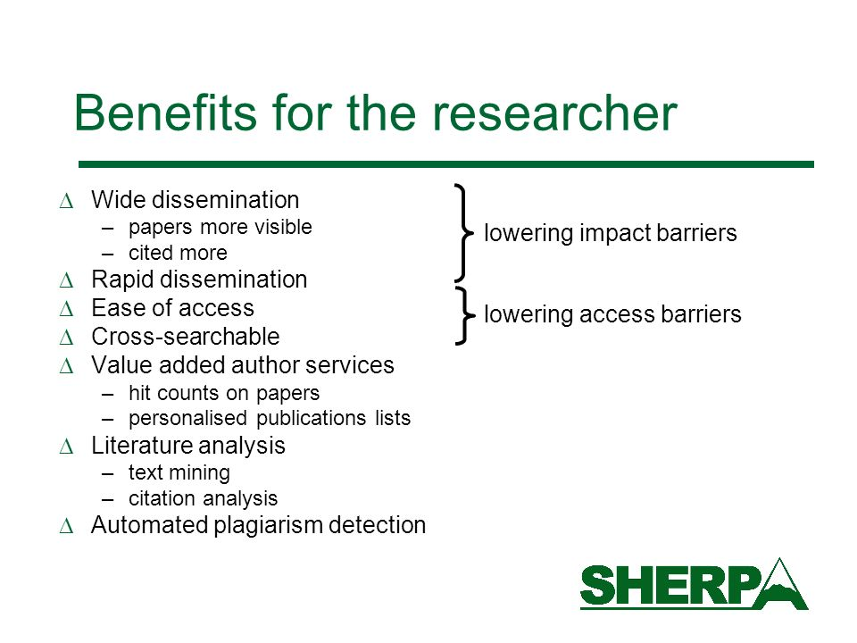 Benefits for the researcher Wide dissemination –papers more visible –cited more Rapid dissemination Ease of access Cross-searchable Value added author
