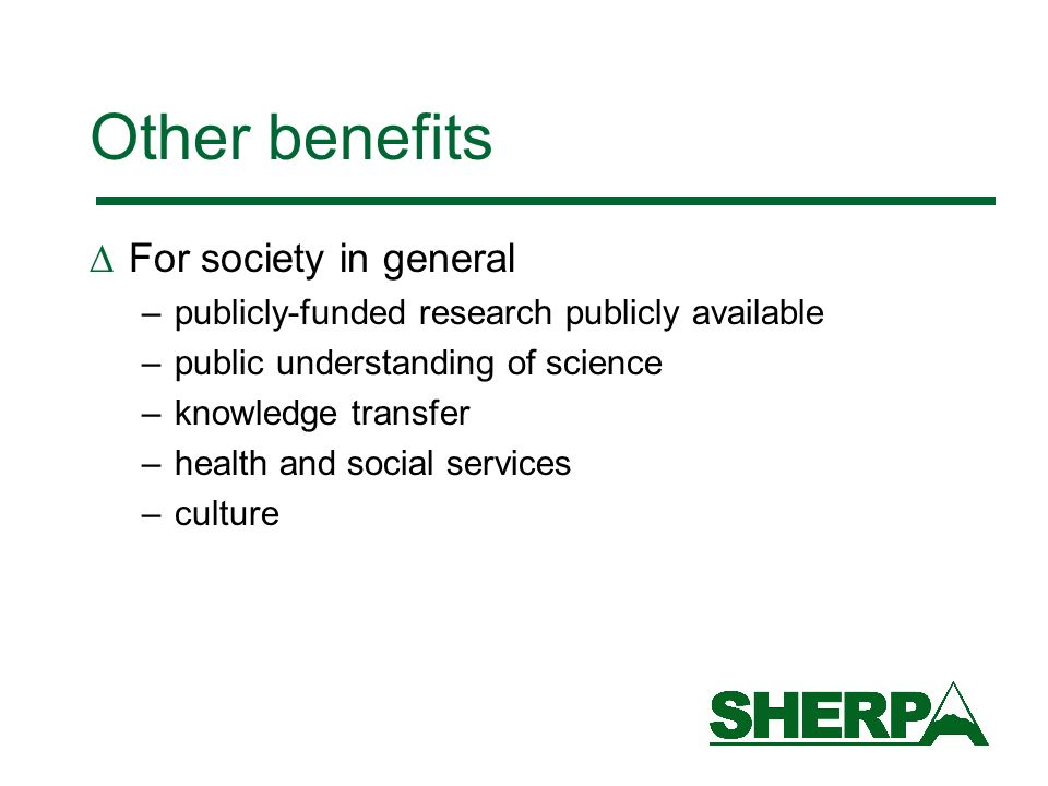 Other benefits For society in general –publicly-funded research publicly available –public understanding of science –knowledge transfer –health and so