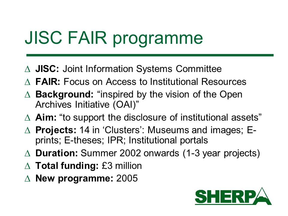 JISC FAIR programme JISC: Joint Information Systems Committee FAIR: Focus on Access to Institutional Resources Background: inspired by the vision of t