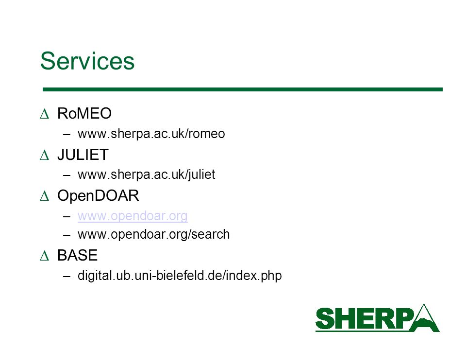 Services RoMEO –www.sherpa.ac.uk/romeo JULIET –www.sherpa.ac.uk/juliet OpenDOAR –www.opendoar.orgwww.opendoar.org –www.opendoar.org/search BASE –digital.ub.uni-bielefeld.de/index.php