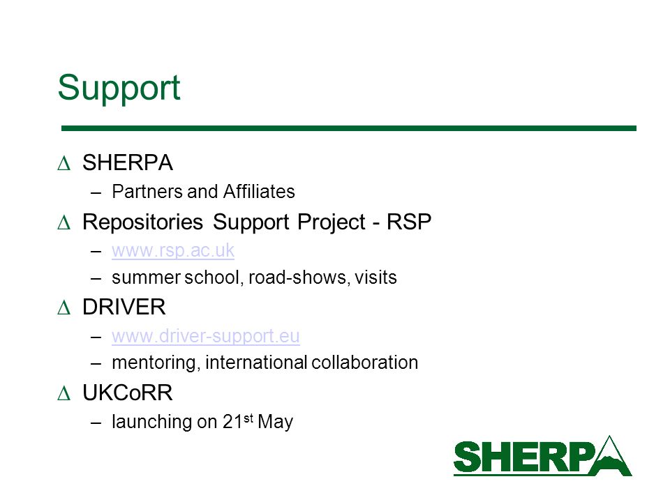 Support SHERPA –Partners and Affiliates Repositories Support Project - RSP –www.rsp.ac.ukwww.rsp.ac.uk –summer school, road-shows, visits DRIVER –www.driver-support.euwww.driver-support.eu –mentoring, international collaboration UKCoRR –launching on 21 st May