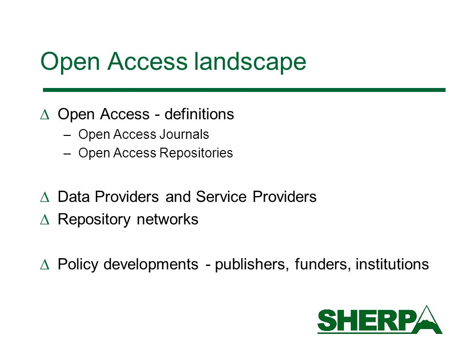 Open Access landscape Open Access - definitions –Open Access Journals –Open Access Repositories Data Providers and Service Providers Repository networks Policy developments - publishers, funders, institutions