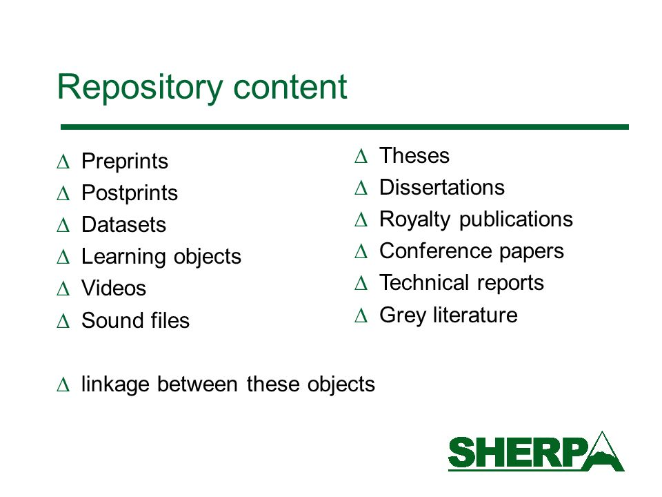 Repository content Preprints Postprints Datasets Learning objects Videos Sound files linkage between these objects Theses Dissertations Royalty publications Conference papers Technical reports Grey literature
