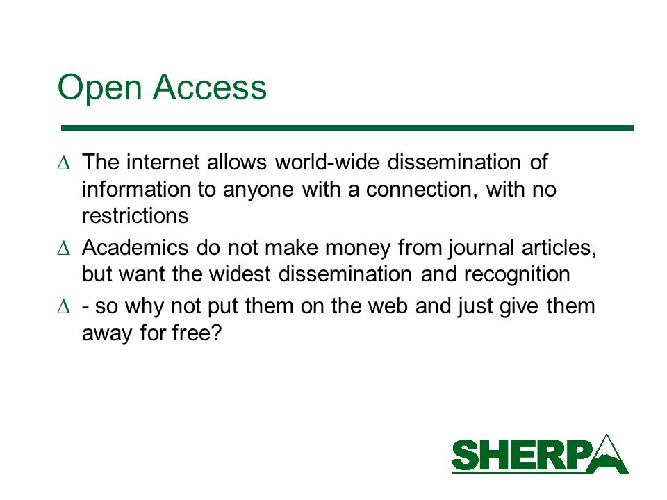 Open Access The internet allows world-wide dissemination of information to anyone with a connection, with no restrictions Academics do not make money from journal articles, but want the widest dissemination and recognition - so why not put them on the web and just give them away for free?
