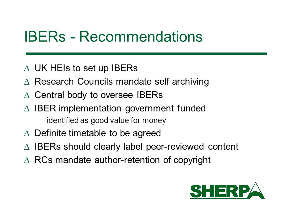 IBERs - Recommendations UK HEIs to set up IBERs Research Councils mandate self archiving Central body to oversee IBERs IBER implementation government funded –identified as good value for money Definite timetable to be agreed IBERs should clearly label peer-reviewed content RCs mandate author-retention of copyright