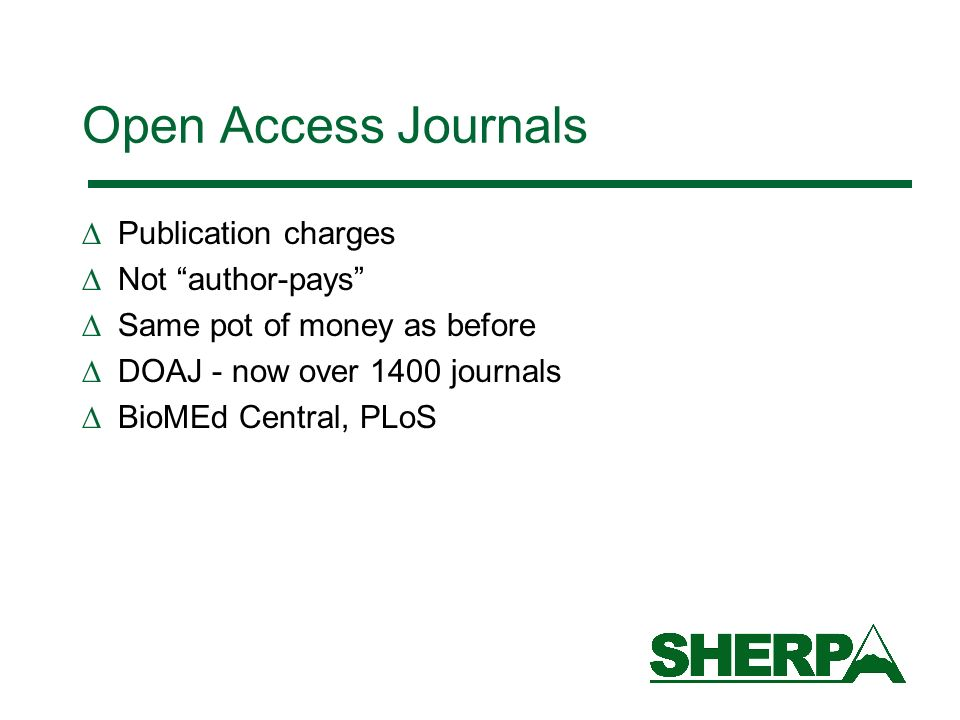 Open Access Journals Publication charges Not author-pays Same pot of money as before DOAJ - now over 1400 journals BioMEd Central, PLoS