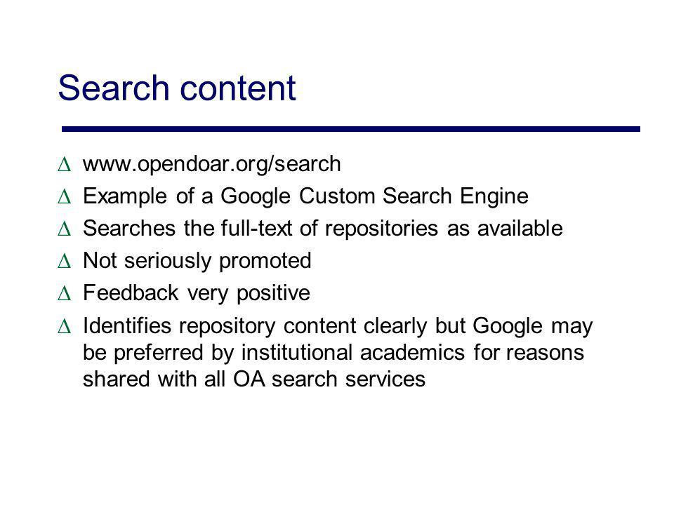 Search content www.opendoar.org/search Example of a Google Custom Search Engine Searches the full-text of repositories as available Not seriously promoted Feedback very positive Identifies repository content clearly but Google may be preferred by institutional academics for reasons shared with all OA search services