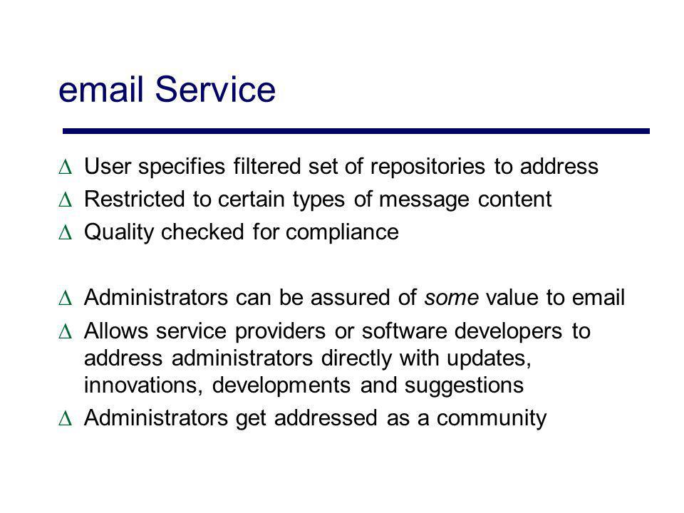 email Service User specifies filtered set of repositories to address Restricted to certain types of message content Quality checked for compliance Administrators can be assured of some value to email Allows service providers or software developers to address administrators directly with updates, innovations, developments and suggestions Administrators get addressed as a community