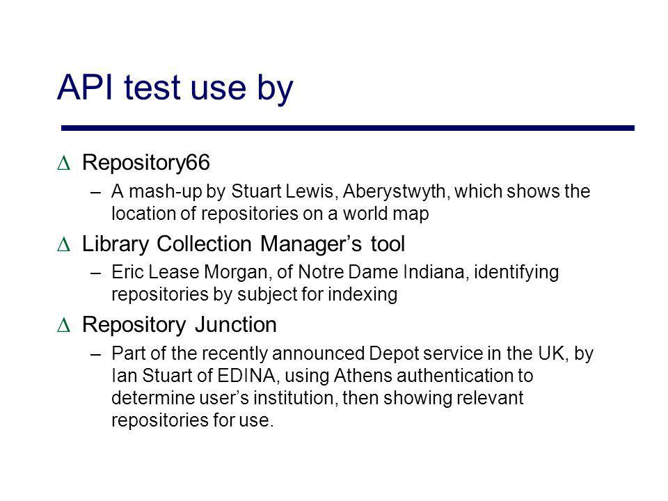 API test use by Repository66 –A mash-up by Stuart Lewis, Aberystwyth, which shows the location of repositories on a world map Library Collection Managers tool –Eric Lease Morgan, of Notre Dame Indiana, identifying repositories by subject for indexing Repository Junction –Part of the recently announced Depot service in the UK, by Ian Stuart of EDINA, using Athens authentication to determine users institution, then showing relevant repositories for use.