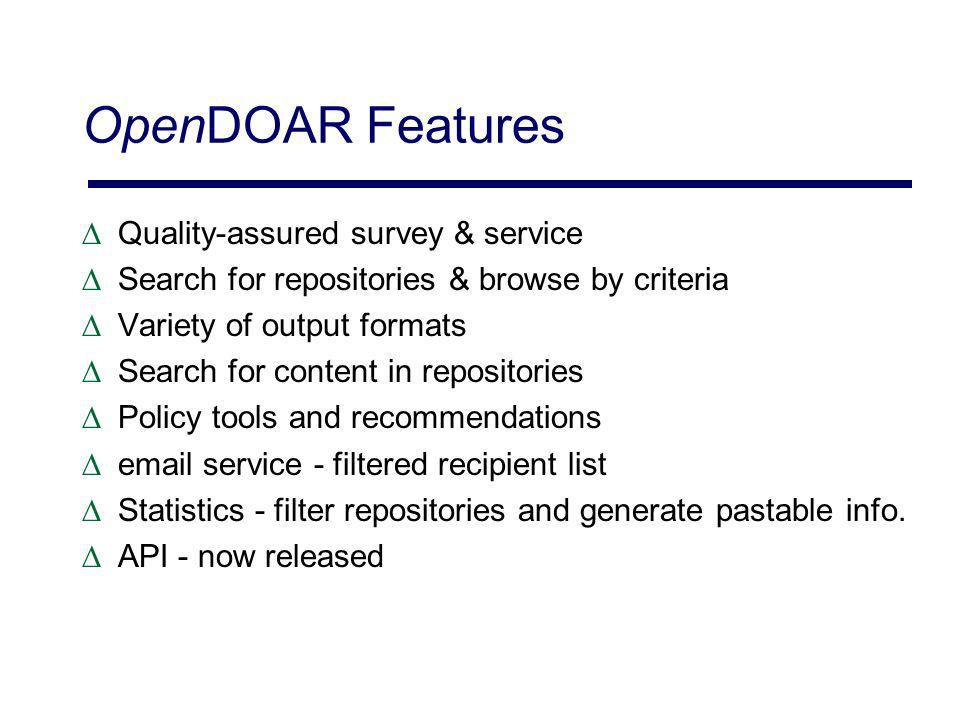 OpenDOAR Features Quality-assured survey & service Search for repositories & browse by criteria Variety of output formats Search for content in repositories Policy tools and recommendations email service - filtered recipient list Statistics - filter repositories and generate pastable info.