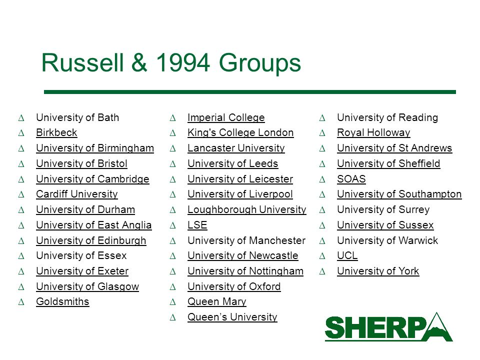 Russell & 1994 Groups University of Bath Birkbeck University of Birmingham University of Bristol University of Cambridge Cardiff University University of Durham University of East Anglia University of Edinburgh University of Essex University of Exeter University of Glasgow Goldsmiths University of Reading Royal Holloway University of St Andrews University of Sheffield SOAS University of Southampton University of Surrey University of Sussex University of Warwick UCL University of York Imperial College King s College London Lancaster University University of Leeds University of Leicester University of Liverpool Loughborough University LSE University of Manchester University of Newcastle University of Nottingham University of Oxford Queen Mary Queens University