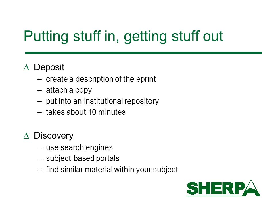 Putting stuff in, getting stuff out Deposit –create a description of the eprint –attach a copy –put into an institutional repository –takes about 10 minutes Discovery –use search engines –subject-based portals –find similar material within your subject