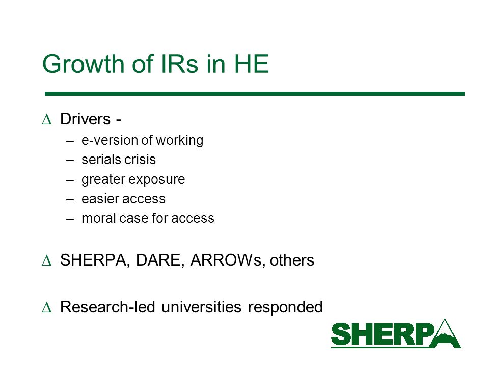 Growth of IRs in HE Drivers - –e-version of working –serials crisis –greater exposure –easier access –moral case for access SHERPA, DARE, ARROWs, others Research-led universities responded