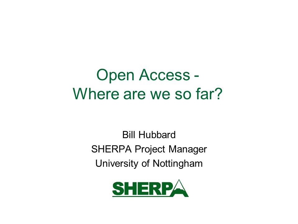 Open Access - Where are we so far Bill Hubbard SHERPA Project Manager University of Nottingham