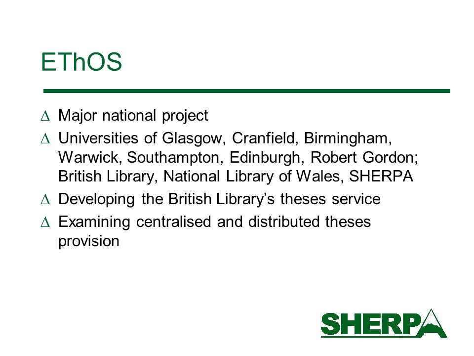 EThOS Major national project Universities of Glasgow, Cranfield, Birmingham, Warwick, Southampton, Edinburgh, Robert Gordon; British Library, National Library of Wales, SHERPA Developing the British Librarys theses service Examining centralised and distributed theses provision