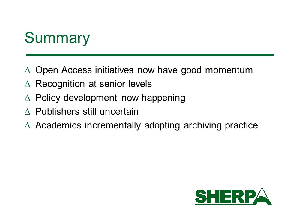 Summary Open Access initiatives now have good momentum Recognition at senior levels Policy development now happening Publishers still uncertain Academics incrementally adopting archiving practice