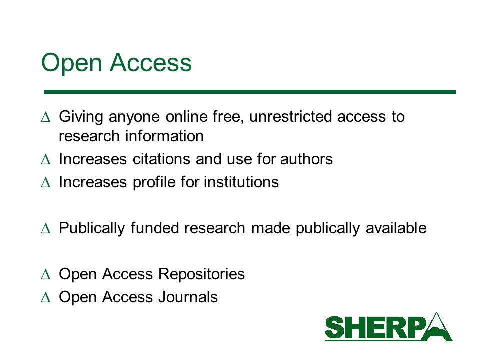 Open Access Giving anyone online free, unrestricted access to research information Increases citations and use for authors Increases profile for institutions Publically funded research made publically available Open Access Repositories Open Access Journals