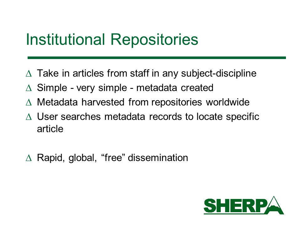 Institutional Repositories Take in articles from staff in any subject-discipline Simple - very simple - metadata created Metadata harvested from repositories worldwide User searches metadata records to locate specific article Rapid, global, free dissemination
